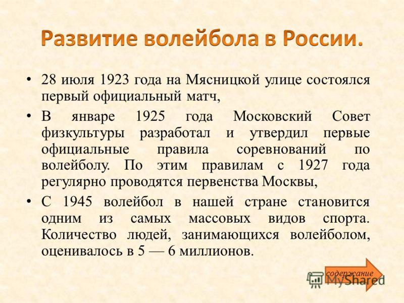 28 июля 1923 года на Мясницкой улице состоялся первый официальный матч, В январе 1925 года Московский Совет физкультуры разработал и утвердил первые официальные правила соревнований по волейболу. По этим правилам с 1927 года регулярно проводятся перв