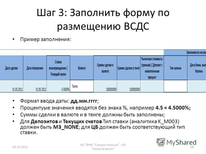 Шаг 3: Заполнить форму по размещению ВСДС Пример заполнения: Формат ввода даты: дд.мм.гггг; Процентyые значения вводятся без знака %, например 4.5 = 4.5000%; Суммы сделки в валюте и в тенге должны быть заполнены; Для Депозитов и Текущих счетов Тип ст