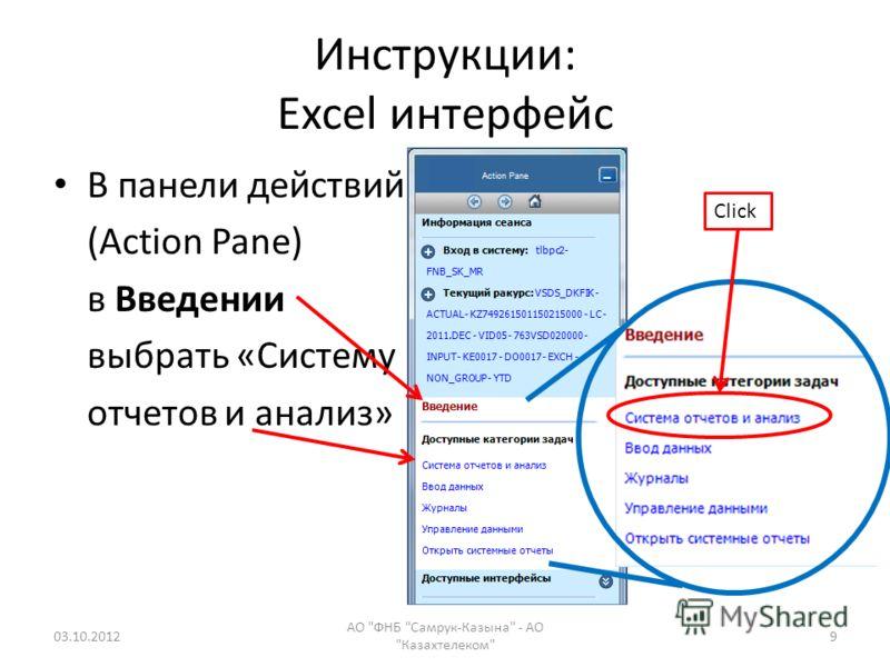 Инструкции: Excel интерфейс В панели действий (Action Pane) в Введении выбрать «Систему отчетов и анализ» 09.08.2012 АО ФНБ Самрук-Казына - АО Казахтелеком 9 Click