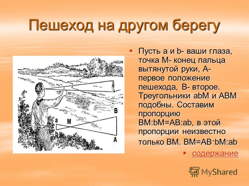 Пешеход на другом берегу Пусть a и b- ваши глаза, точка М- конец пальца вытянутой руки, А- первое положение пешехода, В- второе. Треугольники аbМ и АВМ подобны. Составим пропорцию ВМ:bМ=АВ:ab, в этой пропорции неизвестно только ВМ. ВМ=АВ. bM:ab Пусть