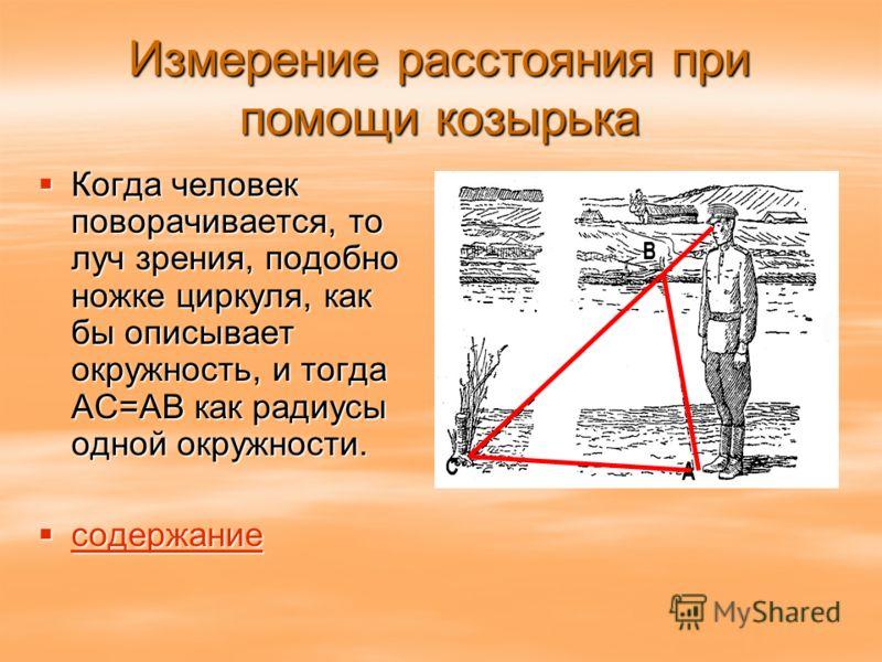 Измерение расстояния при помощи козырька Когда человек поворачивается, то луч зрения, подобно ножке циркуля, как бы описывает окружность, и тогда АС=АВ как радиусы одной окружности. Когда человек поворачивается, то луч зрения, подобно ножке циркуля,