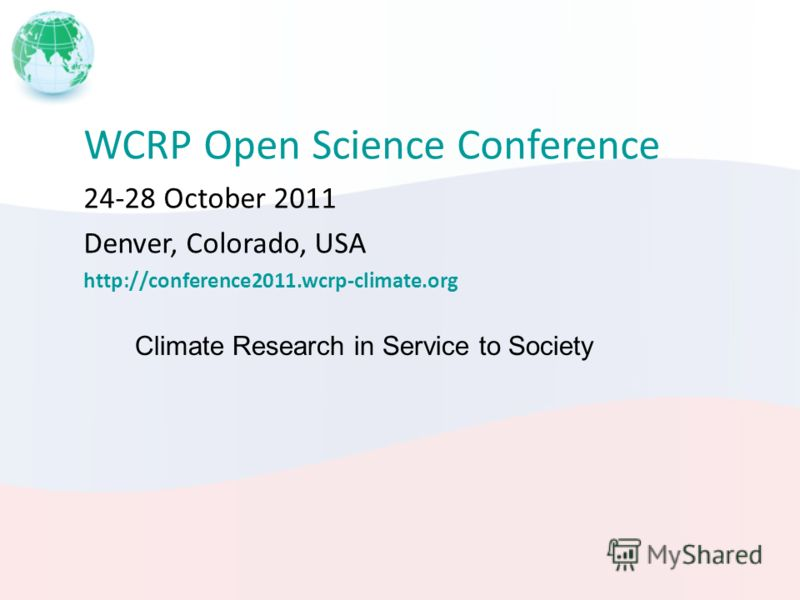 WCRP Open Science Conference 24-28 October 2011 Denver, Colorado, USA http://conference2011.wcrp-climate.org Climate Research in Service to Society