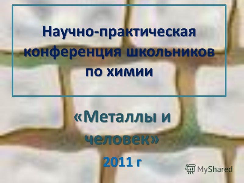 Научно-практическая конференция школьников по химии «Металлы и человек» 2011 г