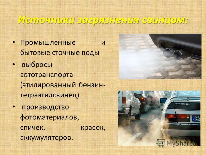 Источники загрязнения свинцом: Промышленные и бытовые сточные воды выбросы автотранспорта (этилированный бензин- тетраэтилсвинец) производство фотоматериалов, спичек, красок, аккумуляторов.