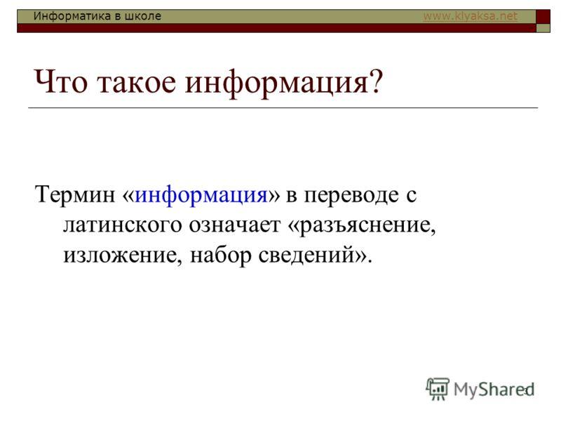 Информатика в школе www.klyaksa.netwww.klyaksa.net 3 Что такое информация? Термин «информация» в переводе с латинского означает «разъяснение, изложение, набор сведений».