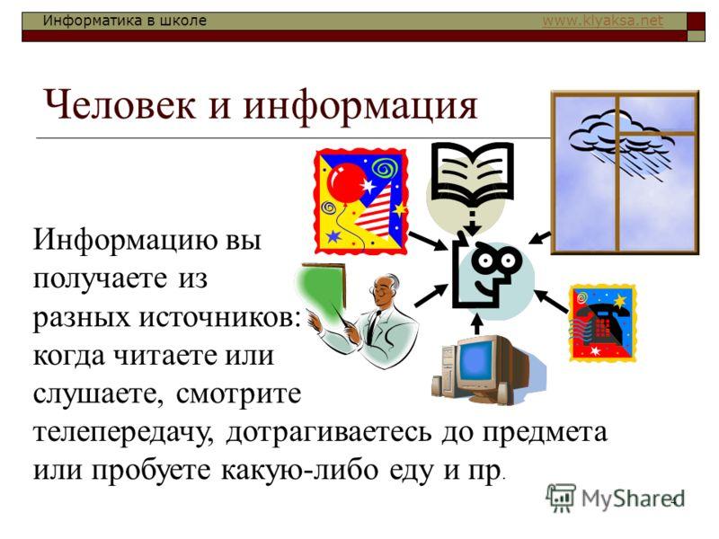 Информатика в школе www.klyaksa.netwww.klyaksa.net 4 Человек и информация Информацию вы получаете из разных источников: когда читаете или слушаете, смотрите телепередачу, дотрагиваетесь до предмета или пробуете какую-либо еду и пр.