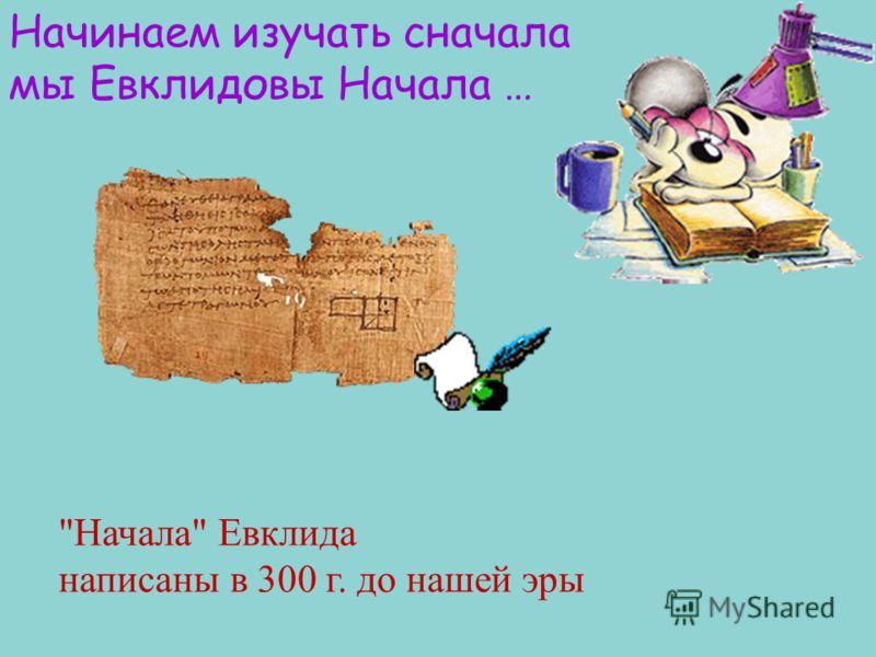 Начинаем изучать сначала мы Евклидовы Начала … Начала Евклида написаны в 300 г. до нашей эры