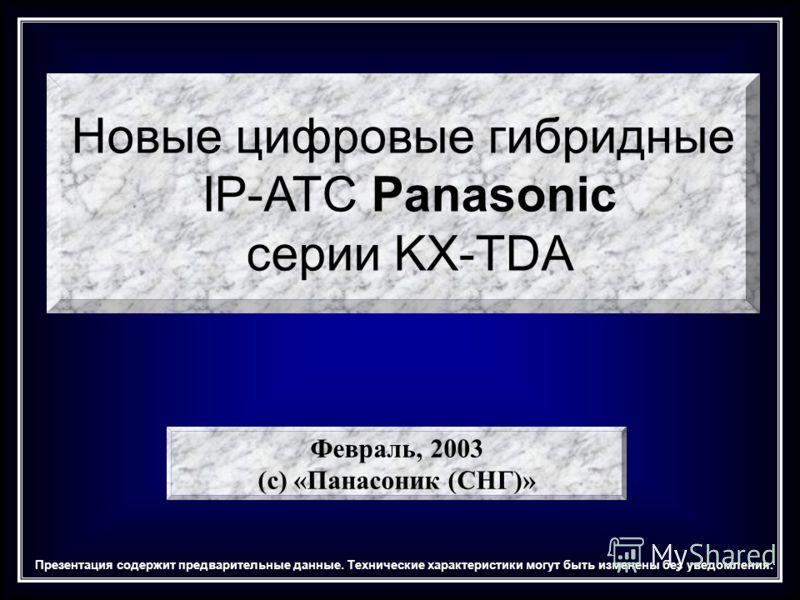 Новые цифровые гибридные IP-АТС Panasonic серии KX-TDA Февраль, 2003 (с) «Панасоник (СНГ)» Презентация содержит предварительные данные. Технические характеристики могут быть изменены без уведомления.