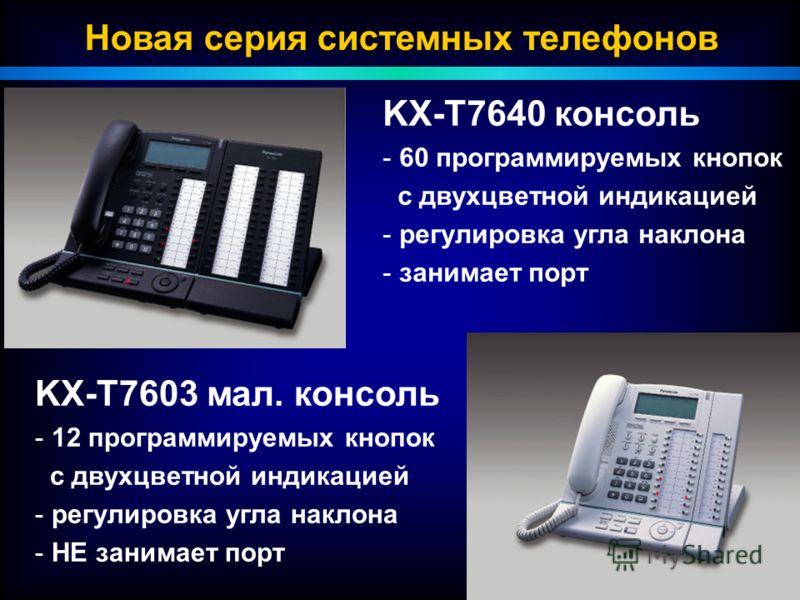 P Новая серия системных телефонов KX-T7640 консоль - - 60 программируемых кнопок с двухцветной индикацией - - регулировка угла наклона - - занимает порт KX-T7603 мал. консоль - - 12 программируемых кнопок с двухцветной индикацией - - регулировка угла
