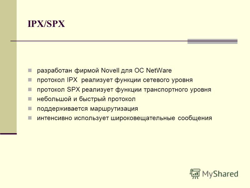 IPX/SPX разработан фирмой Novell для ОС NetWare протокол IPX реализует функции сетевого уровня протокол SPX реализует функции транспортного уровня небольшой и быстрый протокол поддерживается маршрутизация интенсивно использует широковещательные сообщ