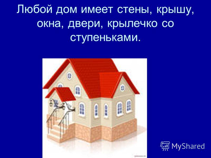 Любой дом имеет стены, крышу, окна, двери, крылечко со ступеньками.