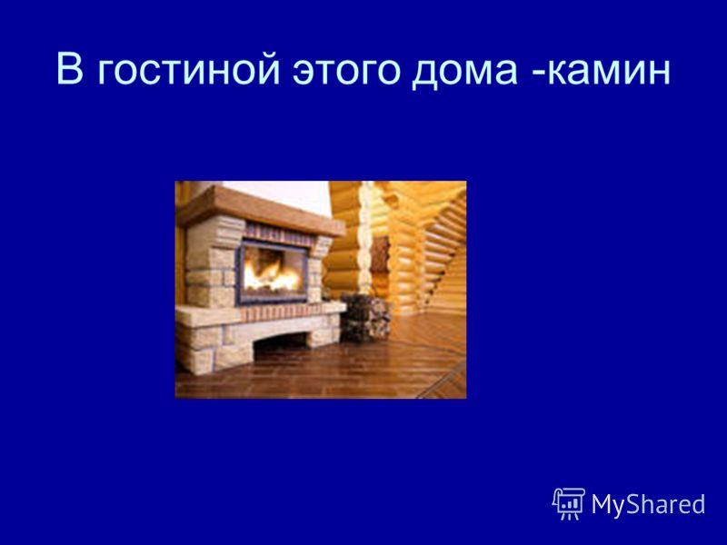 В гостиной этого дома -камин