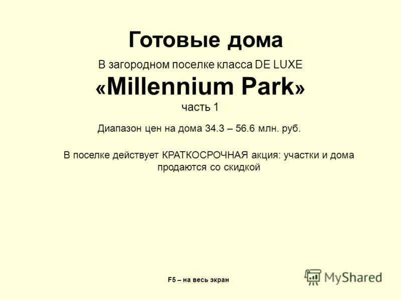 В загородном поселке класса DE LUXE « Millennium Park » часть 1 F5 – на весь экран Готовые дома Диапазон цен на дома 34.3 – 56.6 млн. руб. В поселке действует КРАТКОСРОЧНАЯ акция: участки и дома продаются со скидкой
