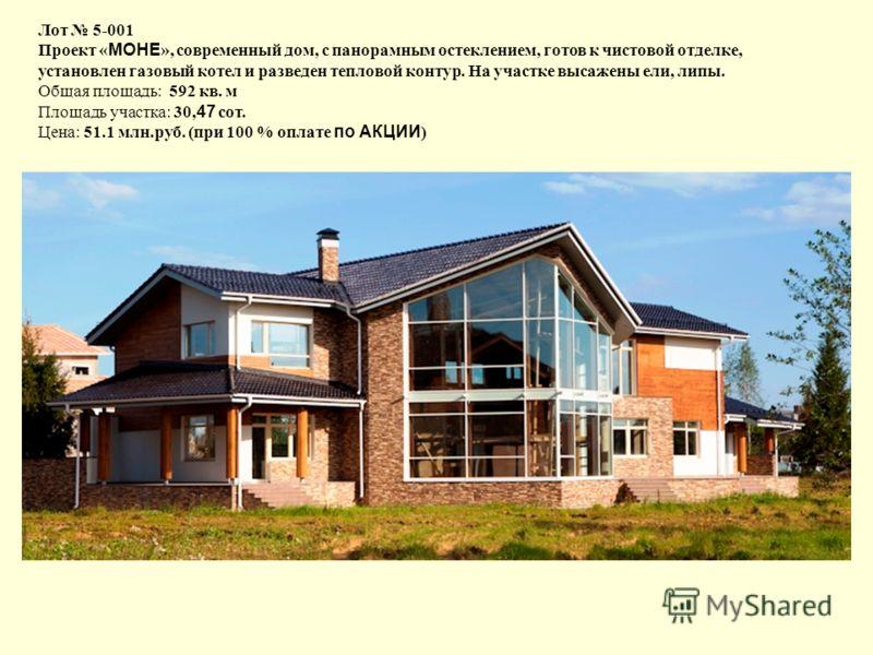 Лот 5-001 Проект « МОНЕ », современный дом, с панорамным остеклением, готов к чистовой отделке, установлен газовый котел и разведен тепловой контур. На участке высажены ели, липы. Общая площадь: 592 кв. м Площадь участка: 30, 47 сот. Цена: 51.1 млн.р