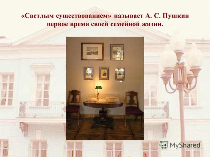«Светлым существованием» называет А. С. Пушкин первое время своей семейной жизни.