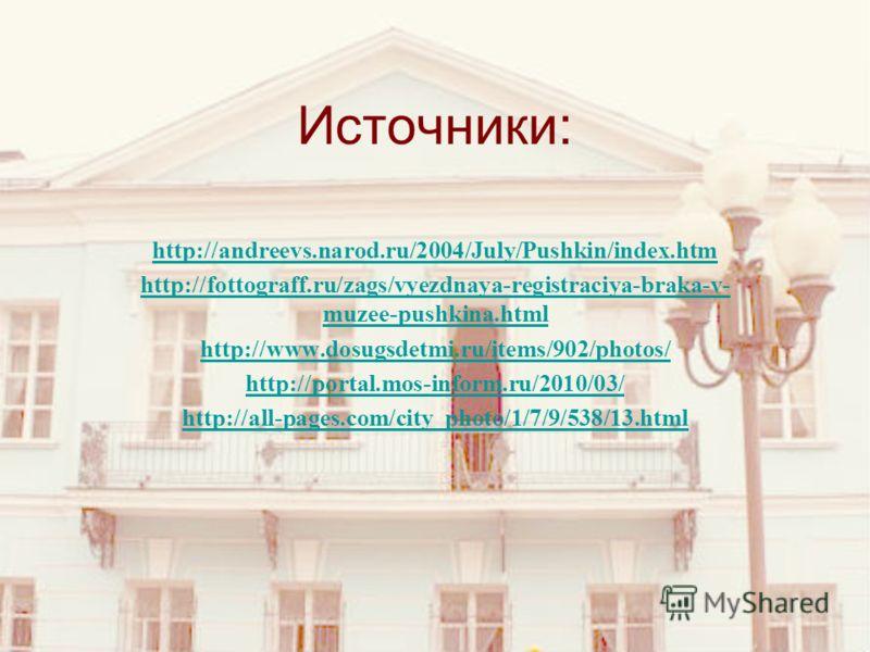 Источники: http://andreevs.narod.ru/2004/July/Pushkin/index.htm http://fottograff.ru/zags/vyezdnaya-registraciya-braka-v- muzee-pushkina.html http://www.dosugsdetmi.ru/items/902/photos/ http://portal.mos-inform.ru/2010/03/ http://all-pages.com/city_p