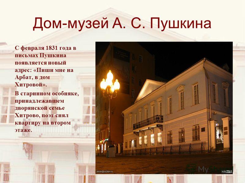 Дом-музей А. С. Пушкина С февраля 1831 года в письмах Пушкина появляется новый адрес: «Пиши мне на Арбат, в дом Хитровой». В старинном особняке, принадлежавшем дворянской семье Хитрово, поэт снял квартиру на втором этаже.