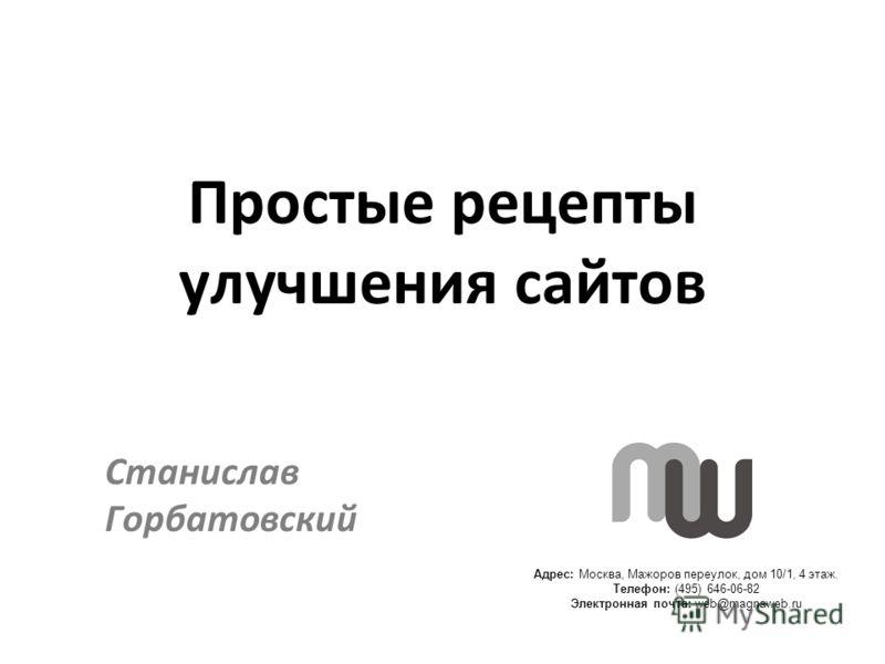 Адрес: Москва, Мажоров переулок, дом 10/1, 4 этаж. Телефон: (495) 646-06-82 Электронная почта: web@magnaweb.ru Простые рецепты улучшения сайтов Станислав Горбатовский