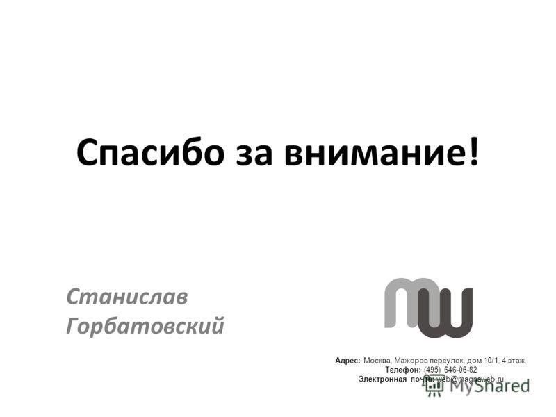 Адрес: Москва, Мажоров переулок, дом 10/1, 4 этаж. Телефон: (495) 646-06-82 Электронная почта: web@magnaweb.ru Спасибо за внимание! Станислав Горбатовский
