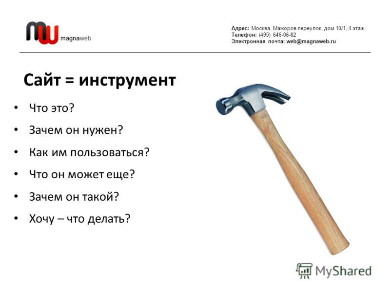 Адрес: Москва, Мажоров переулок, дом 10/1, 4 этаж. Телефон: (495) 646-06-82 Электронная почта: web@magnaweb.ru Сайт = инструмент Что это? Зачем он нужен? Как им пользоваться? Что он может еще? Зачем он такой? Хочу – что делать?