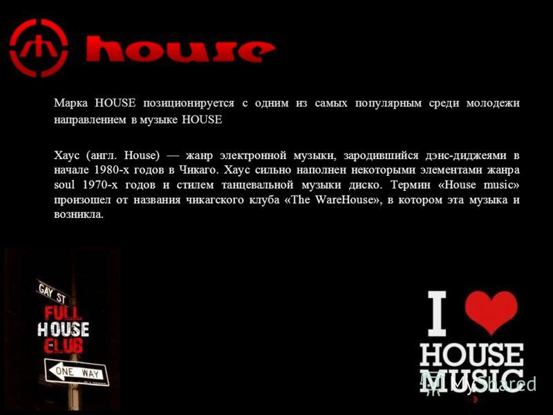 www.housestyle.ru Марка HOUSE позиционируется с одним из самых популярным среди молодежи направлением в музыке HOUSE Хаус (англ. House) жанр электронной музыки, зародившийся дэнс-диджеями в начале 1980-х годов в Чикаго. Хаус сильно наполнен некоторым