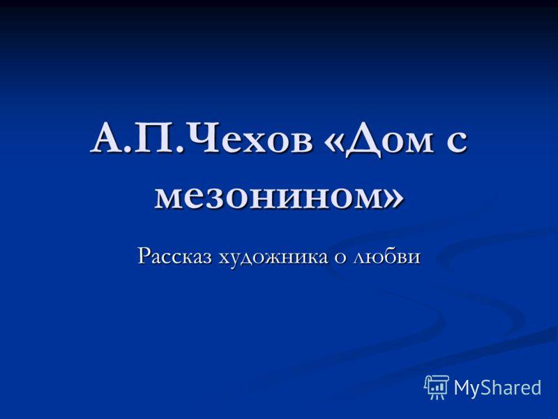 А.П.Чехов «Дом с мезонином» Рассказ художника о любви
