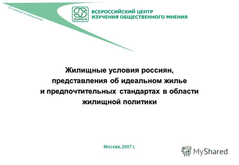 Москва, 2007 г. Жилищные условия россиян, представления об идеальном жилье и предпочтительных стандартах в области жилищной политики