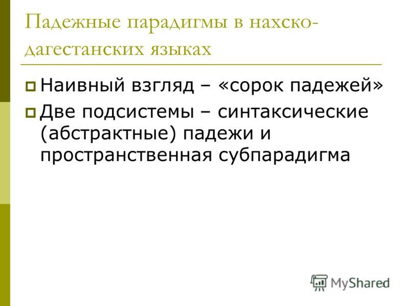 3 Падежные парадигмы в нахско- дагестанских языках Наивный взгляд – «сорок падежей» Две подсистемы – синтаксические (абстрактные) падежи и пространственная субпарадигма