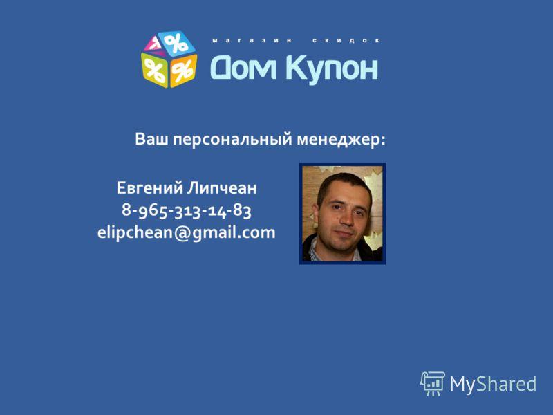Евгений Липчеан 8-965-313-14-83 elipchean@gmail.com Ваш персональный менеджер: