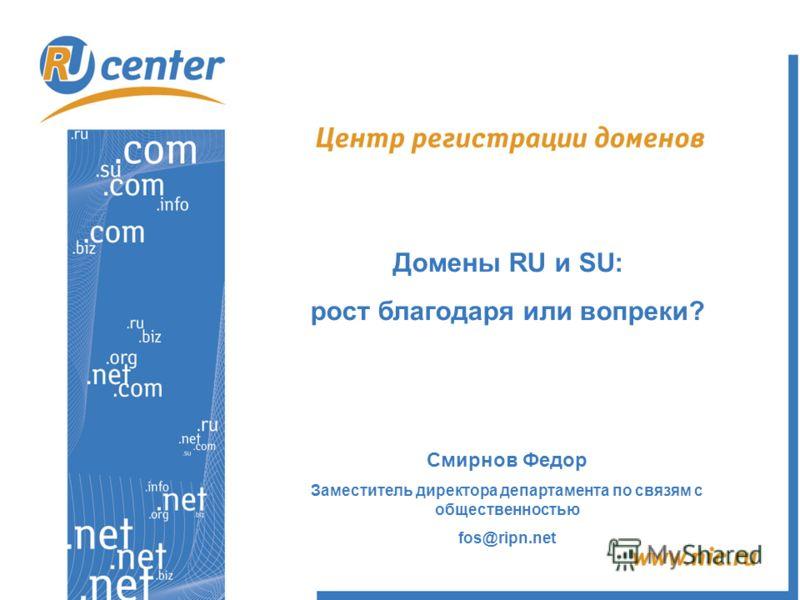 Домены RU и SU: рост благодаря или вопреки? Смирнов Федор Заместитель директора департамента по связям с общественностью fos@ripn.net
