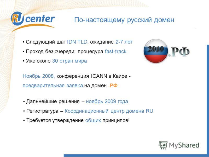 По-настоящему русский домен Следующий шаг IDN TLD, ожидание 2-7 лет Проход без очереди: процедура fast-track Уже около 30 стран мира Ноябрь 2008, конференция ICANN в Каире - предварительная заявка на домен.РФ Дальнейшие решения – ноябрь 2009 года Рег