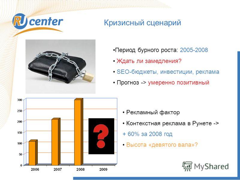 Кризисный сценарий Период бурного роста: 2005-2008 Ждать ли замедления? SEO-бюджеты, инвестиции, реклама Прогноз -> умеренно позитивный Рекламный фактор Контекстная реклама в Рунете -> + 60% за 2008 год Высота «девятого вала»?
