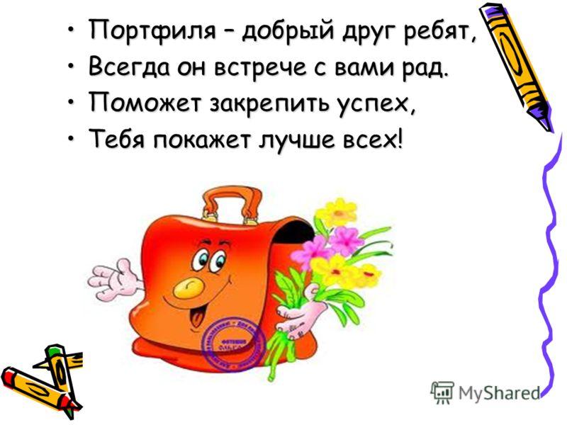 Портфиля – добрый друг ребят,Портфиля – добрый друг ребят, Всегда он встрече с вами рад.Всегда он встрече с вами рад. Поможет закрепить успех,Поможет закрепить успех, Тебя покажет лучше всех!Тебя покажет лучше всех!