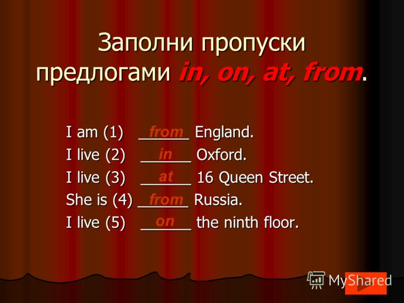 Заполни пропуски предлогами in, on, at, from. I am (1) ______ England. I live (2) ______ Oxford. I live (3) ______ 16 Queen Street. She is (4) ______ Russia. I live (5) ______ the ninth floor. from in at from on