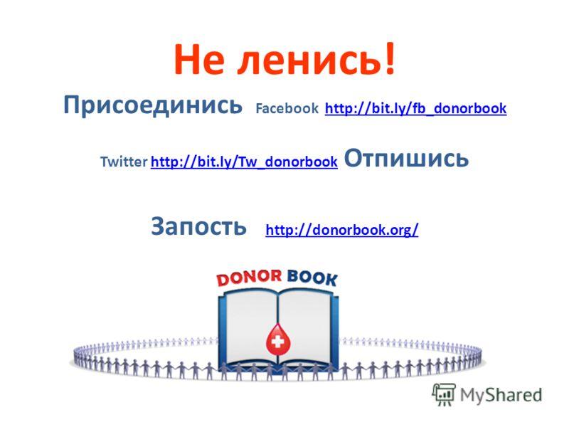 Не ленись! Присоединись Facebook http://bit.ly/fb_donorbookhttp://bit.ly/fb_donorbook Twitter http://bit.ly/Tw_donorbook Отпишисьhttp://bit.ly/Tw_donorbook Запость http://donorbook.org/ http://donorbook.org/