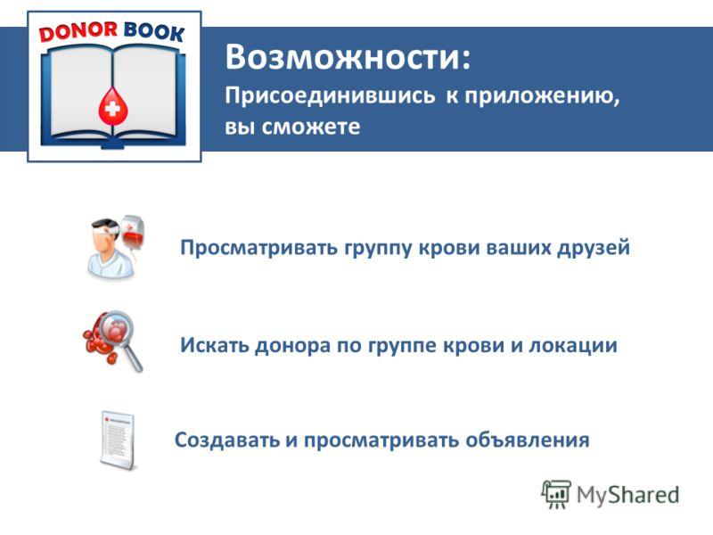 Приложение Просматривать группу крови ваших друзей Искать донора по группе крови и локации Создавать и просматривать объявления Возможности: Присоединившись к приложению, вы сможете