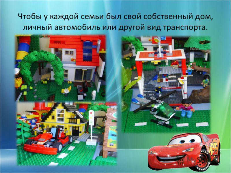 Чтобы у каждой семьи был свой собственный дом, личный автомобиль или другой вид транспорта.