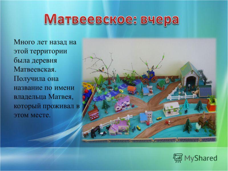 Много лет назад на этой территории была деревня Матвеевская. Получила она название по имени владельца Матвея, который проживал в этом месте.