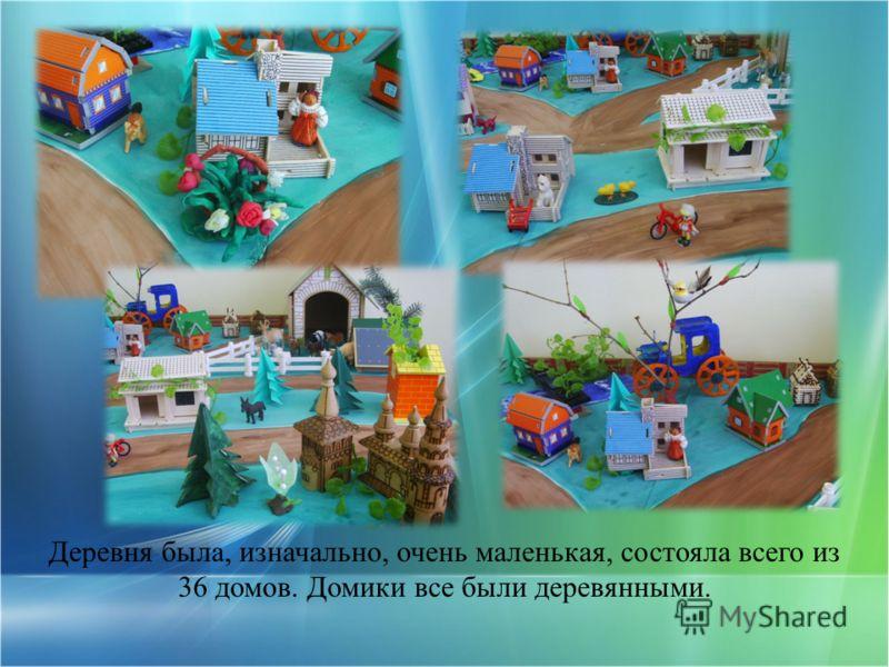 Деревня была, изначально, очень маленькая, состояла всего из 36 домов. Домики все были деревянными.