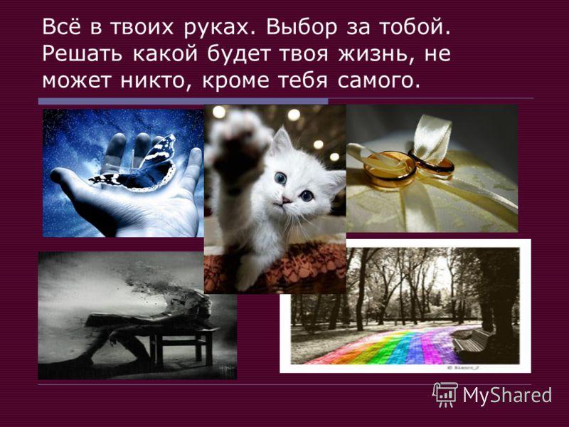 Всё в твоих руках. Выбор за тобой. Решать какой будет твоя жизнь, не может никто, кроме тебя самого.