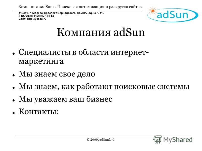 © 2009, adSun Ltd. Компания adSun Специалисты в области интернет- маркетинга Мы знаем свое дело Мы знаем, как работают поисковые системы Мы уважаем ваш бизнес Контакты: Компания «adSun». Поисковая оптимизация и раскрутка сайтов. 119311, г. Москва, пр