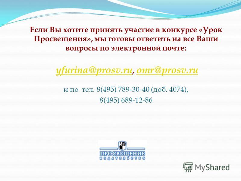 Если Вы хотите принять участие в конкурсе «Урок Просвещения», мы готовы ответить на все Ваши вопросы по электронной почте: yfurina@prosv.ru, omr@prosv.ru и по тел. 8(495) 789-30-40 (доб. 4074), 8(495) 689-12-86 yfurina@prosv.ruomr@prosv.ru