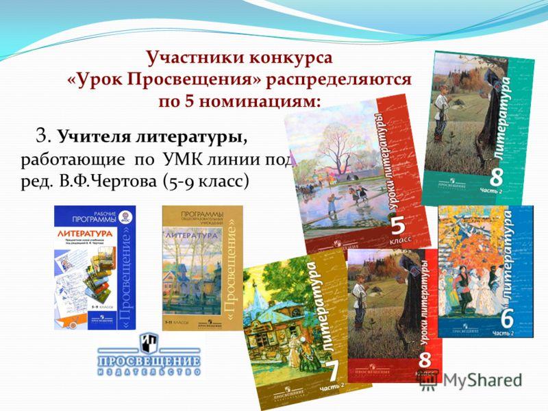 3. Учителя литературы, работающие по УМК линии под ред. В.Ф.Чертова (5-9 класс) Участники конкурса «Урок Просвещения» распределяются по 5 номинациям:
