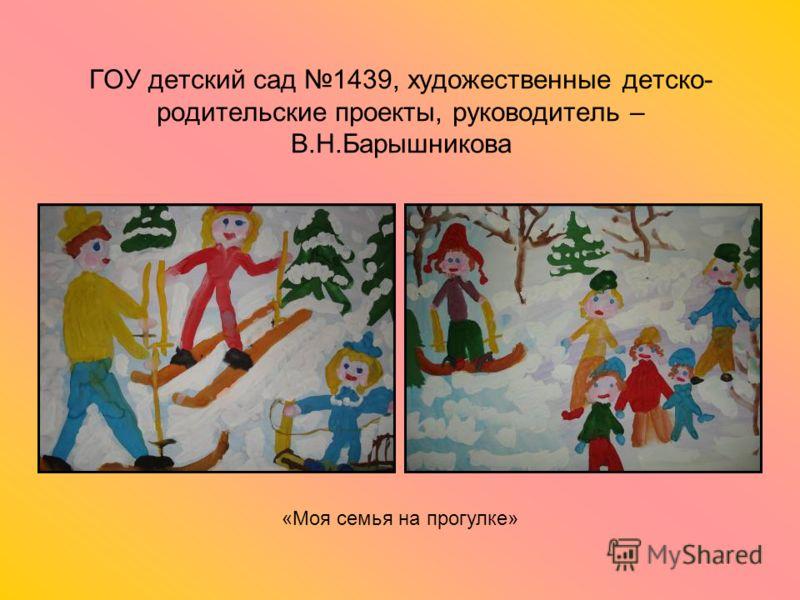 ГОУ детский сад 1439, художественные детско- родительские проекты, руководитель – В.Н.Барышникова «Моя семья на прогулке»