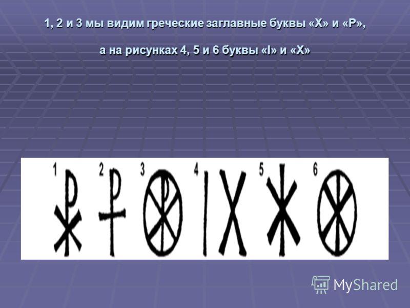 1, 2 и 3 мы видим греческие заглавные буквы «Х» и «Р», а на рисунках 4, 5 и 6 буквы «I» и «Х»