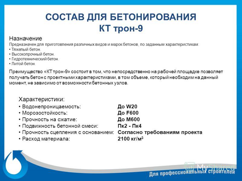 СОСТАВ ДЛЯ БЕТОНИРОВАНИЯ КТ трон-9 Назначение Предназначен для приготовления различных видов и марок бетонов, по заданным характеристикам: Тяжелый бетон. Высокопрочный бетон. Гидротехнический бетон. Литой бетон. До W20 До F600 До М600 Пк2 - Пк4 Согла