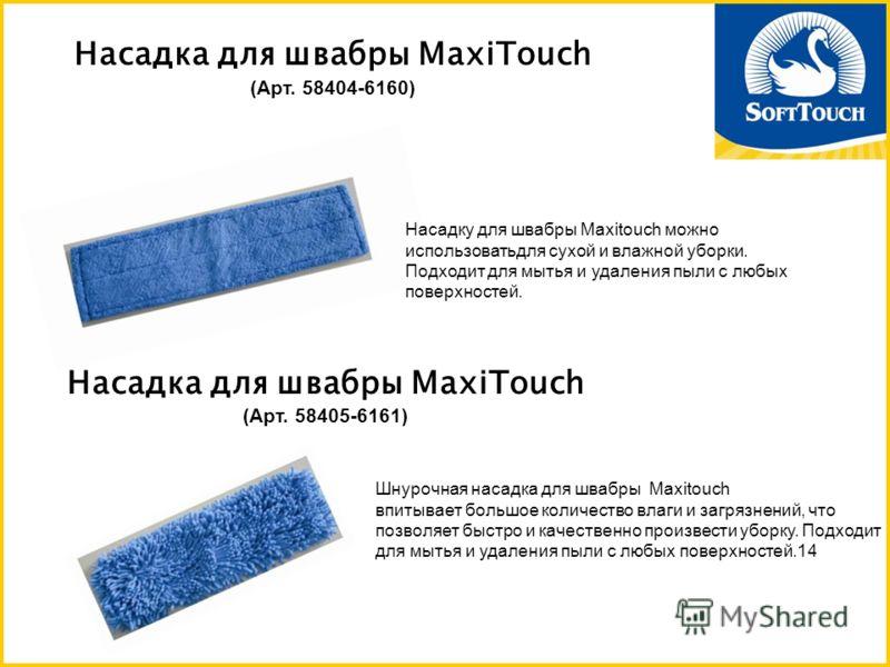 Насадка для швабры MaxiTouch (Арт. 58404-6160) Насадка для швабры MaxiTouch (Арт. 58405-6161) Насадку для швабры Maxitouch можно использоватьдля сухой и влажной уборки. Подходит для мытья и удаления пыли с любых поверхностей. Шнурочная насадка для шв
