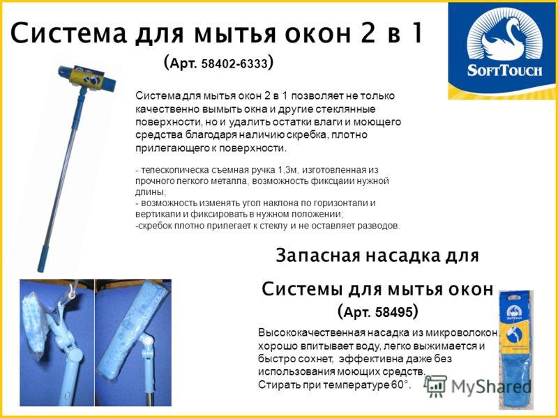 Система для мытья окон 2 в 1 ( Арт. 58402-6333 ) Система для мытья окон 2 в 1 позволяет не только качественно вымыть окна и другие стеклянные поверхности, но и удалить остатки влаги и моющего средства благодаря наличию скребка, плотно прилегающего к