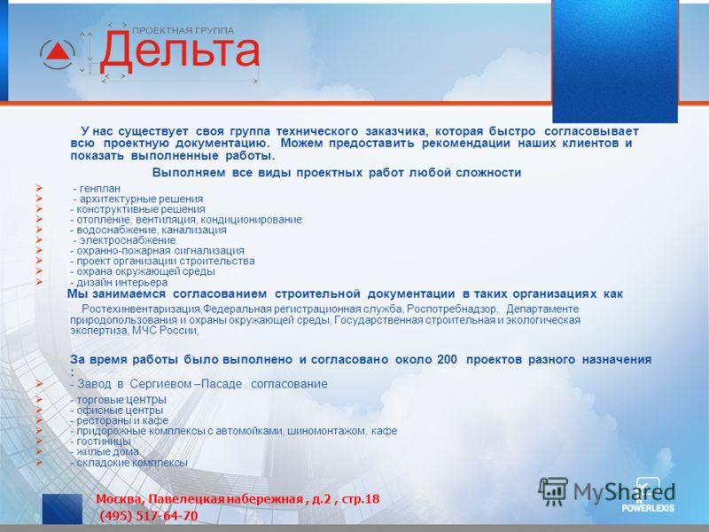 Москва, Павелецкая набережная, д.2, стр.18 (495) 517-64-70 У нас существует своя группа технического заказчика, которая быстро согласовывает всю проектную документацию. Можем предоставить рекомендации наших клиентов и показать выполненные работы. Вып