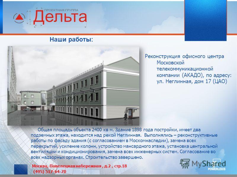 Наши работы: Реконструкция офисного центра Московской телекоммуникационной компании (АКАДО), по адресу: ул. Неглинная, дом 17 (ЦАО) Общая площадь объекта 2400 кв м. Здание 1898 года постройки, имеет два подземных этажа, находится над рекой Неглинная.